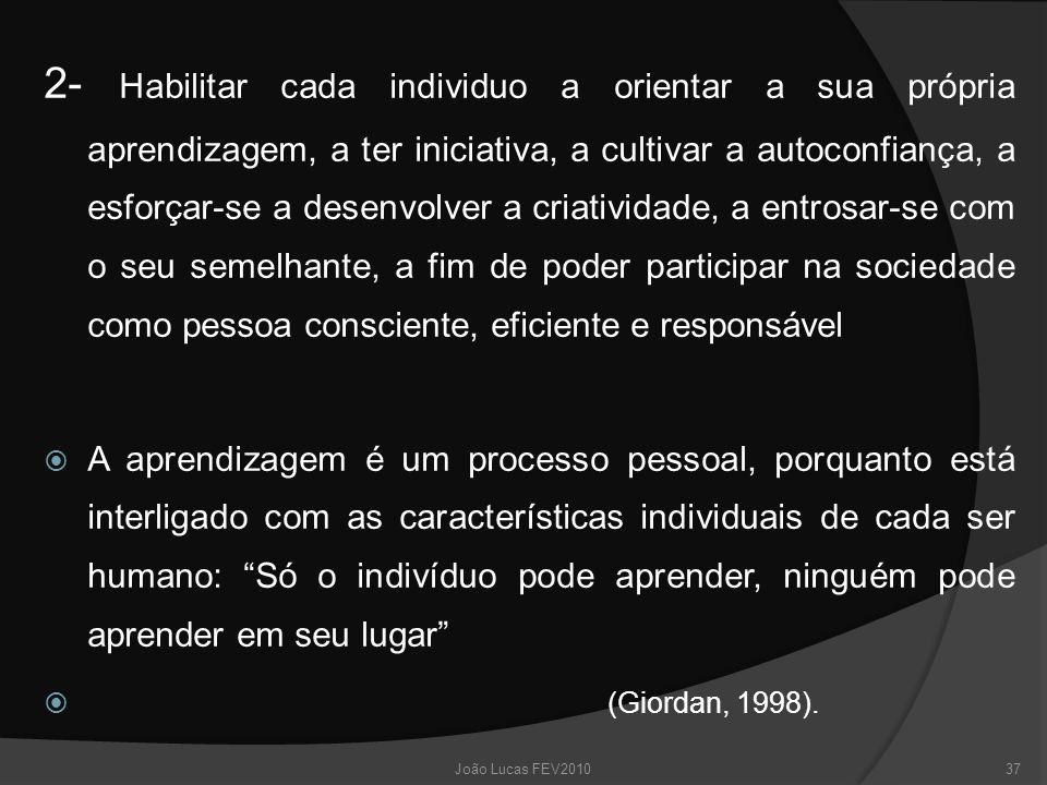 2- Habilitar cada individuo a orientar a sua própria aprendizagem, a ter iniciativa, a cultivar a autoconfiança, a esforçar-se a desenvolver a criatividade, a entrosar-se com o seu semelhante, a fim de poder participar na sociedade como pessoa consciente, eficiente e responsável  A aprendizagem é um processo pessoal, porquanto está interligado com as características individuais de cada ser humano: Só o indivíduo pode aprender, ninguém pode aprender em seu lugar  (Giordan, 1998).