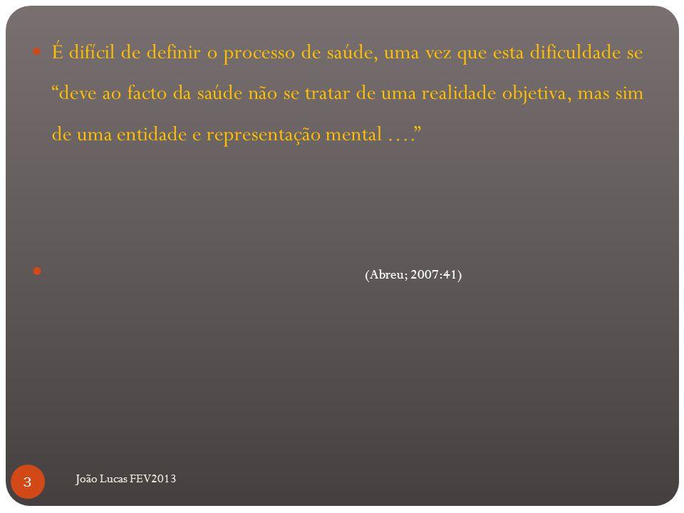 João Lucas FEV2013 É difícil de definir o processo de saúde, uma vez que esta dificuldade se deve ao facto da saúde não se tratar de uma realidade objetiva, mas sim de uma entidade e representação mental …. (Abreu; 2007:41) 3