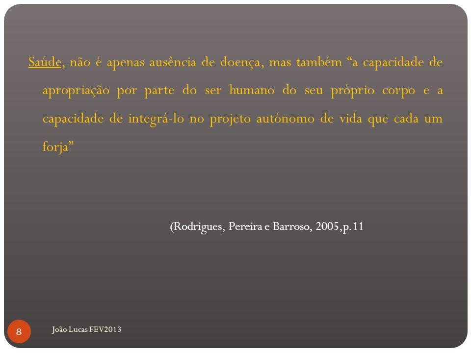 Saúde, não é apenas ausência de doença, mas também a capacidade de apropriação por parte do ser humano do seu próprio corpo e a capacidade de integrá-lo no projeto autónomo de vida que cada um forja (Rodrigues, Pereira e Barroso, 2005,p.11 João Lucas FEV2013 8
