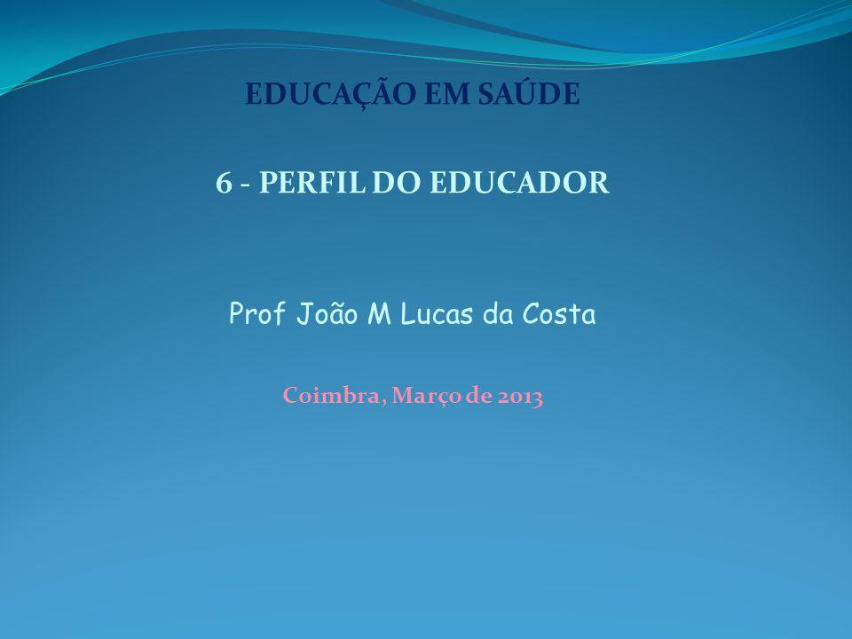 EDUCAÇÃO EM SAÚDE 6 - PERFIL DO EDUCADOR Prof João M Lucas da Costa Coimbra, Março de 2013