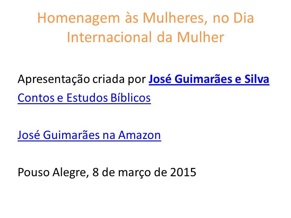 Homenagem às Mulheres, no Dia Internacional da Mulher Apresentação criada por José Guimarães e SilvaJosé Guimarães e Silva Contos e Estudos Bíblicos José Guimarães na Amazon Pouso Alegre, 8 de março de 2015