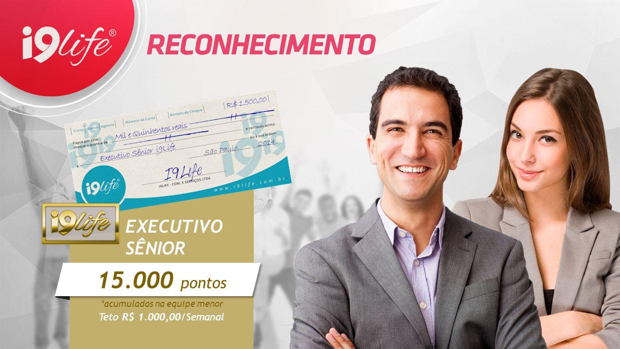 EXECUTIVO SÊNIOR *acumulados na equipe menor Teto R$ 1.000,00/Semanal  15.000 pontos