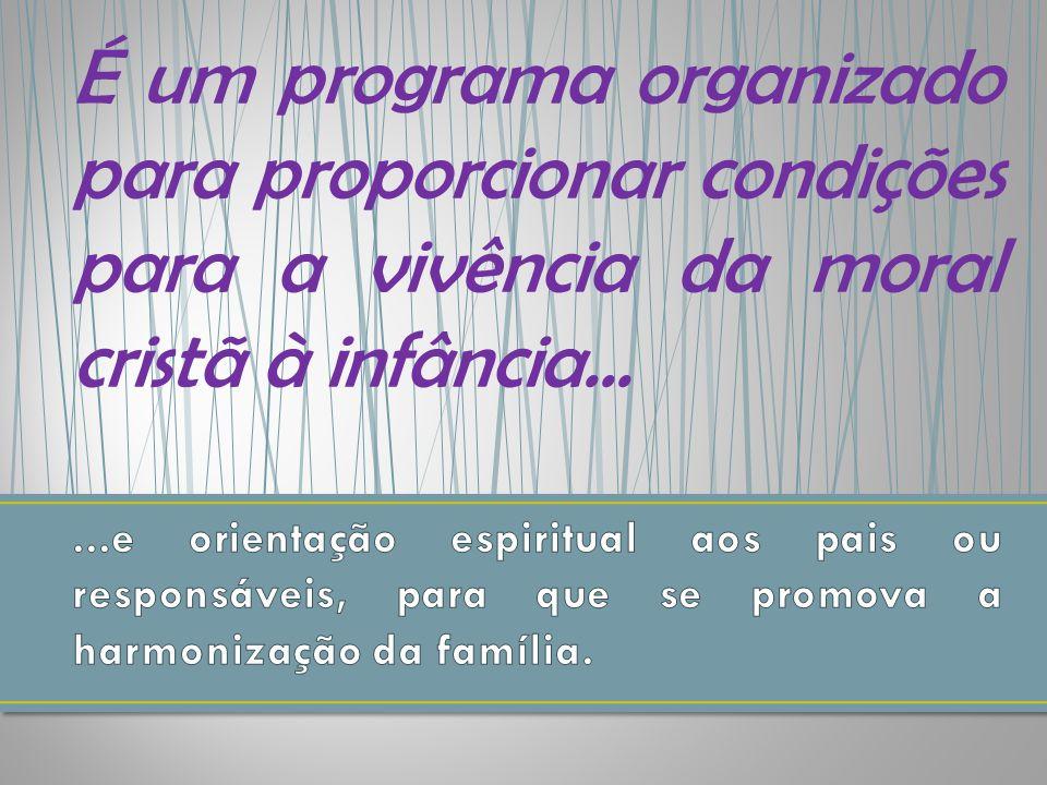 É um programa organizado para proporcionar condições para a vivência da moral cristã à infância...