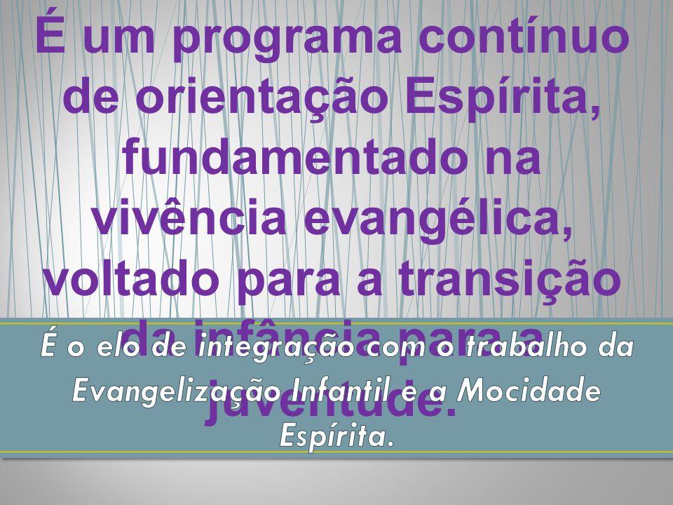 É um programa contínuo de orientação Espírita, fundamentado na vivência evangélica, voltado para a transição da infância para a juventude.