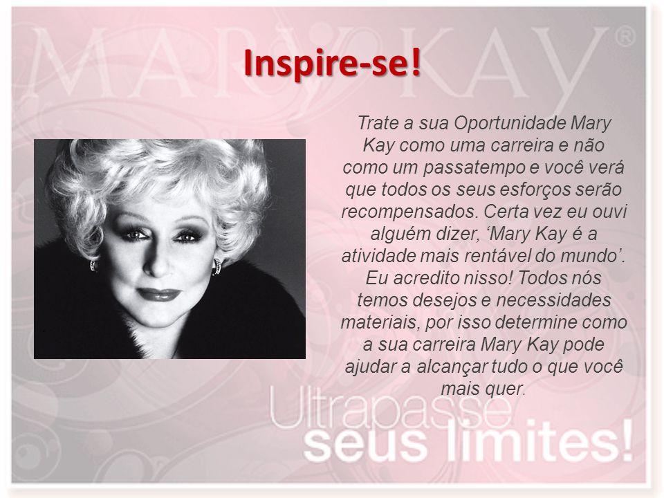 Inspire-se! Trate a sua Oportunidade Mary Kay como uma carreira e não como um passatempo e você verá que todos os seus esforços serão recompensados. C