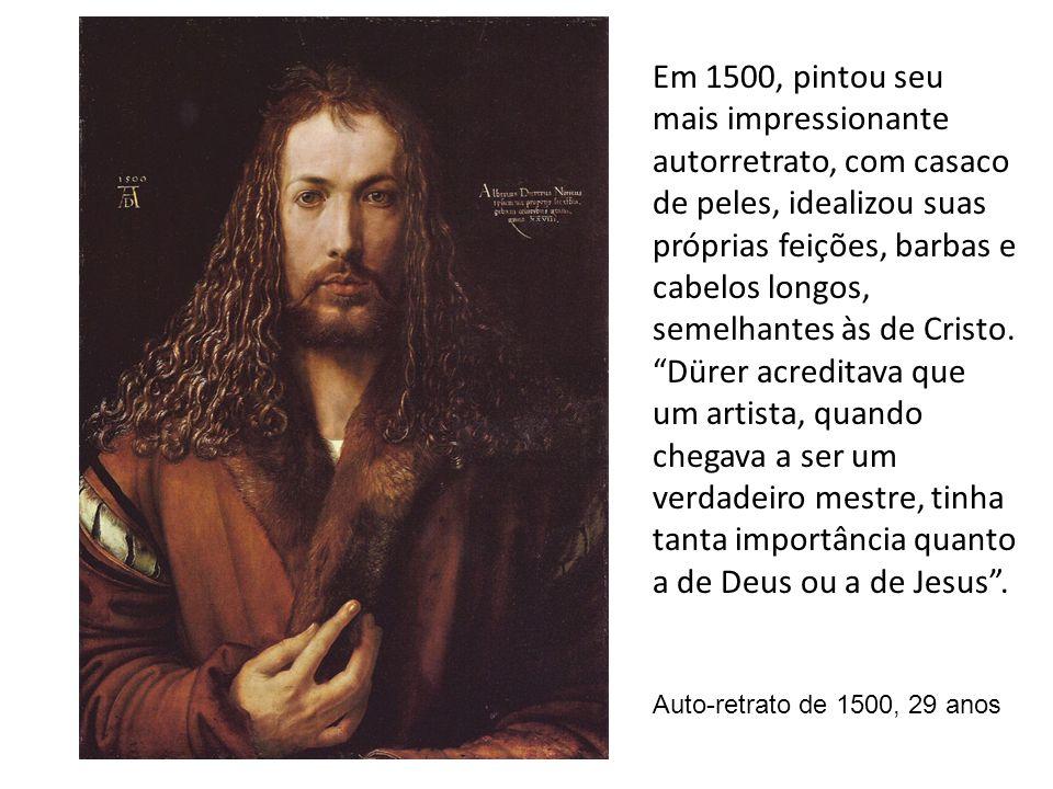 Auto-retrato de 1500, 29 anos Em 1500, pintou seu mais impressionante autorretrato, com casaco de peles, idealizou suas próprias feições, barbas e cab