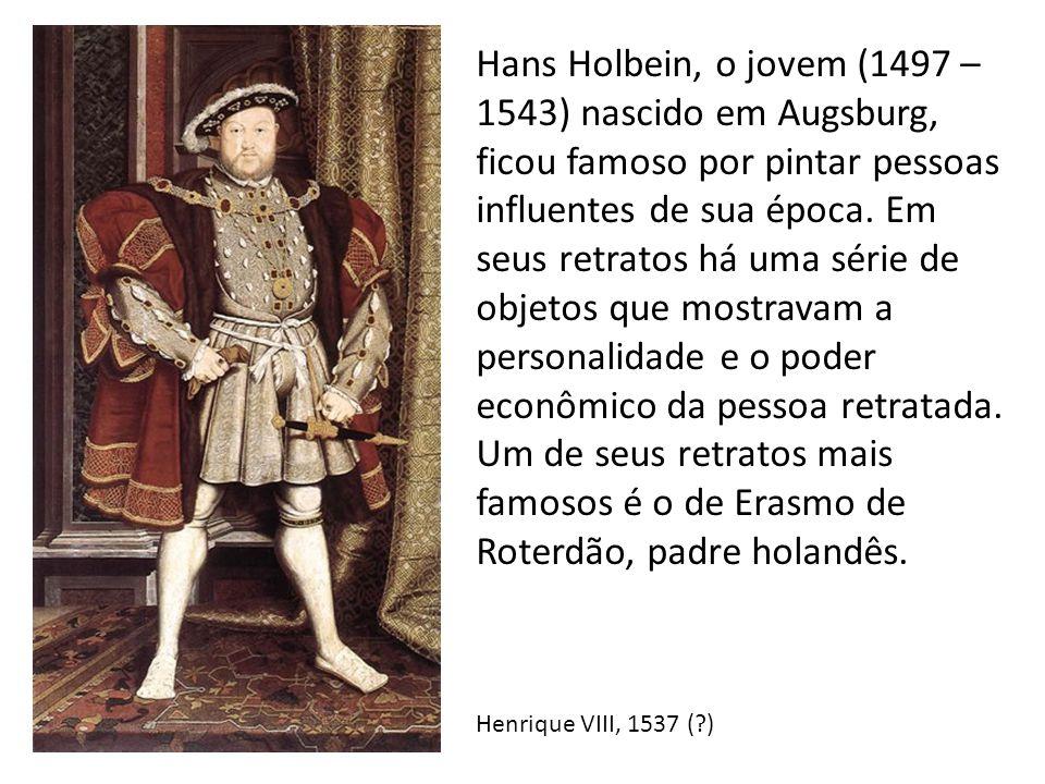Hans Holbein, o jovem (1497 – 1543) nascido em Augsburg, ficou famoso por pintar pessoas influentes de sua época. Em seus retratos há uma série de obj