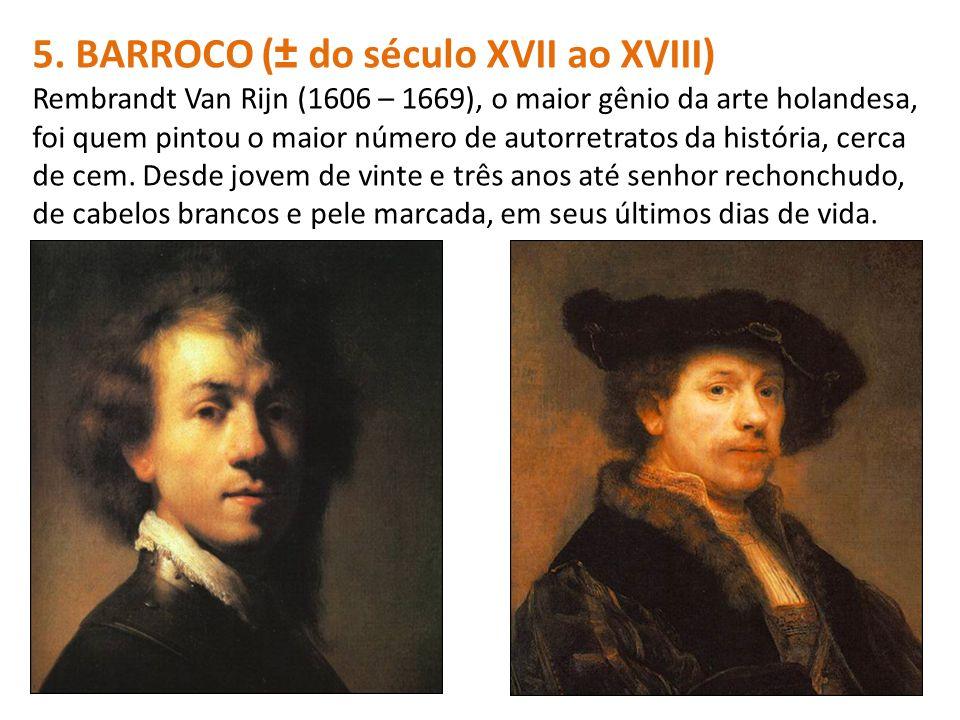 5. BARROCO (± do século XVII ao XVIII) Rembrandt Van Rijn (1606 – 1669), o maior gênio da arte holandesa, foi quem pintou o maior número de autorretra