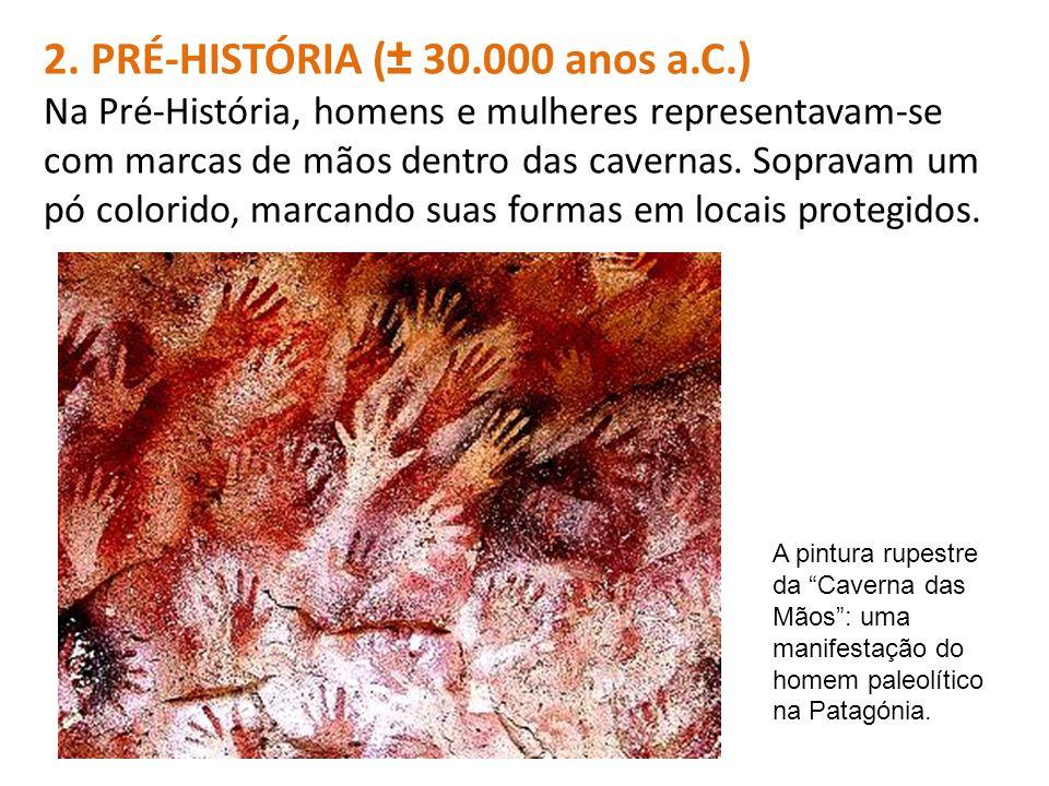 2. PRÉ-HISTÓRIA (± 30.000 anos a.C.) Na Pré-História, homens e mulheres representavam-se com marcas de mãos dentro das cavernas. Sopravam um pó colori