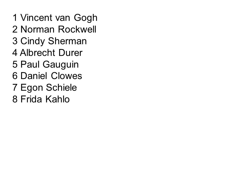 1 Vincent van Gogh 2 Norman Rockwell 3 Cindy Sherman 4 Albrecht Durer 5 Paul Gauguin 6 Daniel Clowes 7 Egon Schiele 8 Frida Kahlo
