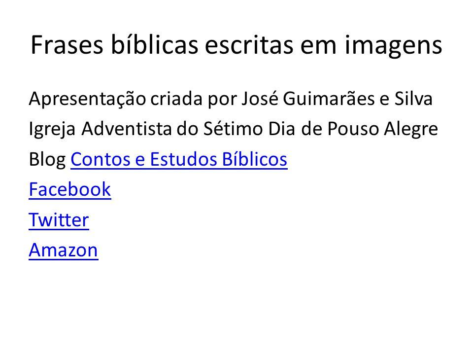 Frases bíblicas escritas em imagens Apresentação criada por José Guimarães e Silva Igreja Adventista do Sétimo Dia de Pouso Alegre Blog Contos e Estud
