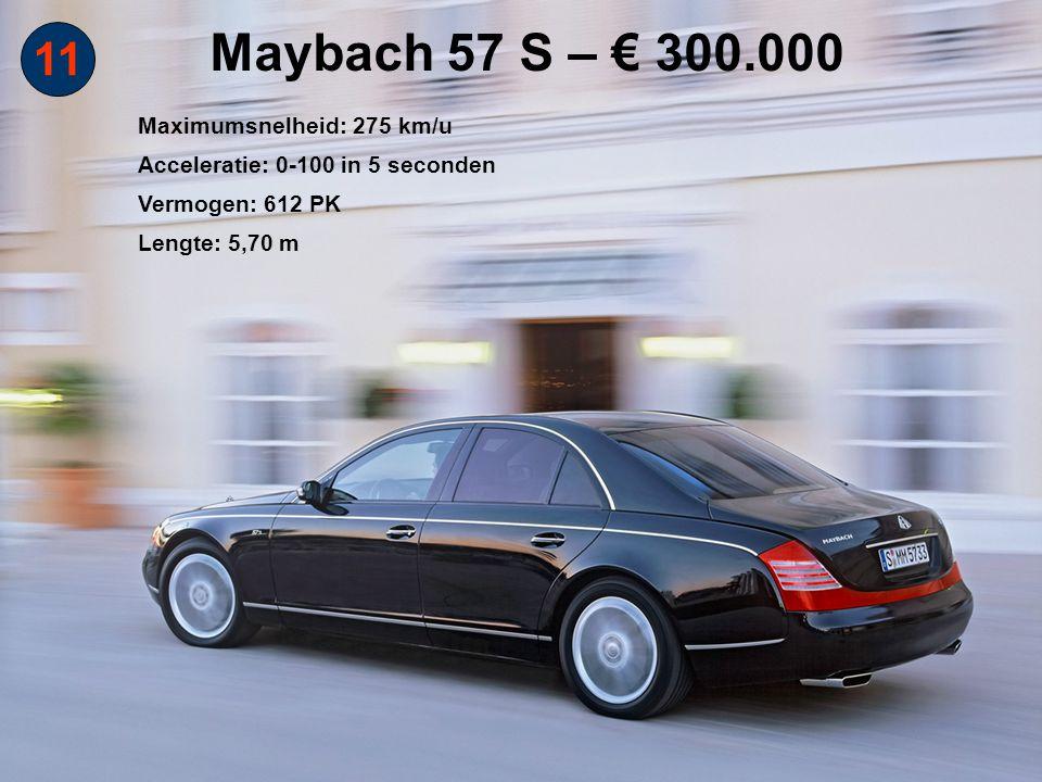 11 Maybach 57 S – € 300.000 Maximumsnelheid: 275 km/u Acceleratie: 0-100 in 5 seconden Vermogen: 612 PK Lengte: 5,70 m