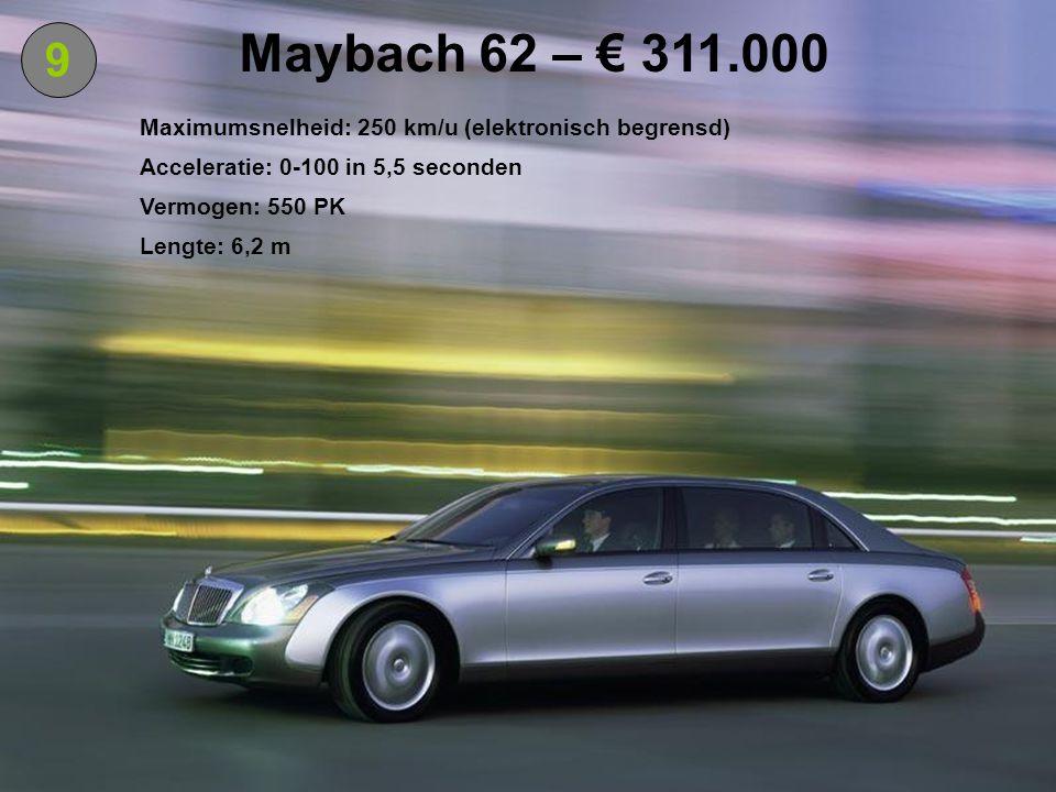 9 Maybach 62 – € 311.000 Maximumsnelheid: 250 km/u (elektronisch begrensd) Acceleratie: 0-100 in 5,5 seconden Vermogen: 550 PK Lengte: 6,2 m