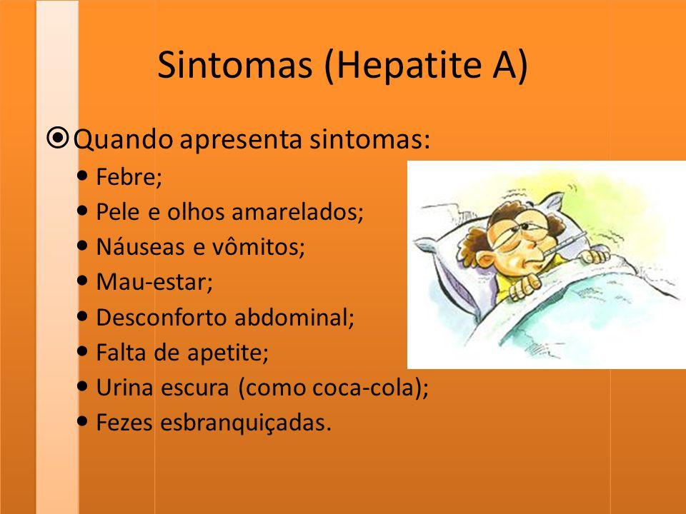 Sintomas (Hepatite A)  Quando apresenta sintomas: Febre; Pele e olhos amarelados; Náuseas e vômitos; Mau-estar; Desconforto abdominal; Falta de apeti