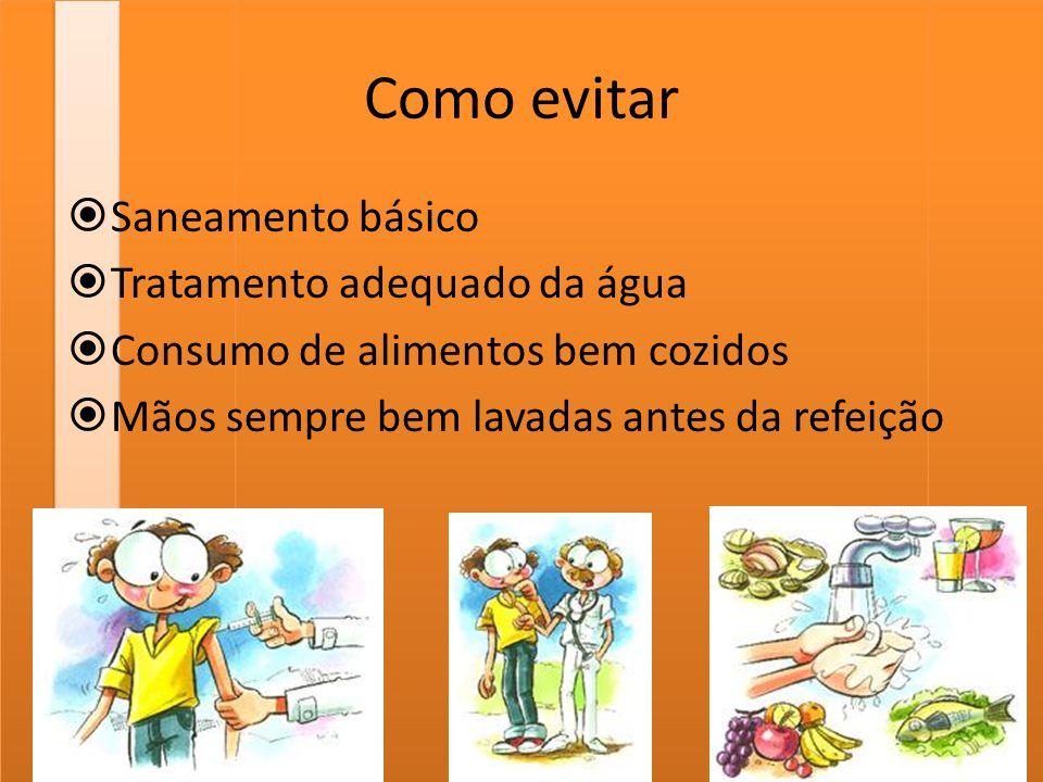 Como evitar  Saneamento básico  Tratamento adequado da água  Consumo de alimentos bem cozidos  Mãos sempre bem lavadas antes da refeição