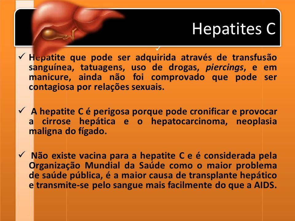 Hepatites C Hepatite que pode ser adquirida através de transfusão sanguínea, tatuagens, uso de drogas, piercings, e em manicure, ainda não foi comprov
