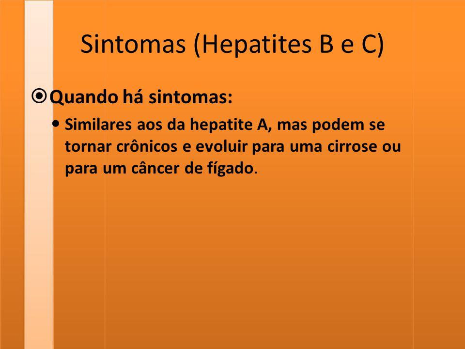 Sintomas (Hepatites B e C)  Quando há sintomas: Similares aos da hepatite A, mas podem se tornar crônicos e evoluir para uma cirrose ou para um cânce