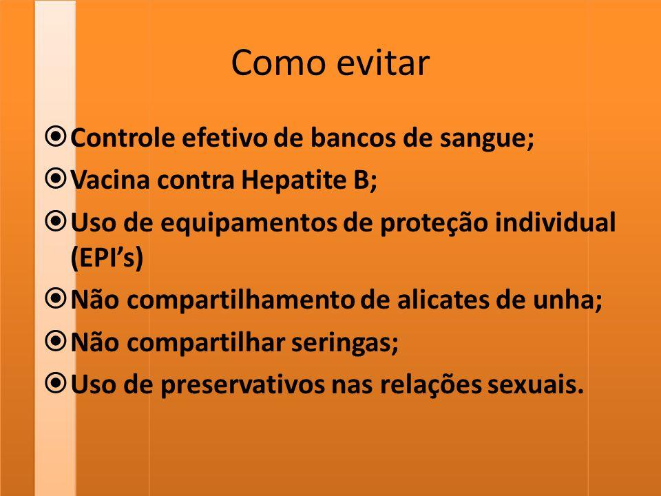 Como evitar  Controle efetivo de bancos de sangue;  Vacina contra Hepatite B;  Uso de equipamentos de proteção individual (EPI's)  Não compartilha