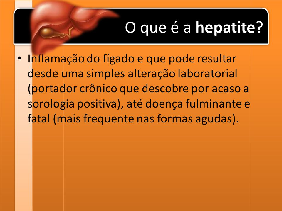 O que é a hepatite? Inflamação do fígado e que pode resultar desde uma simples alteração laboratorial (portador crônico que descobre por acaso a sorol