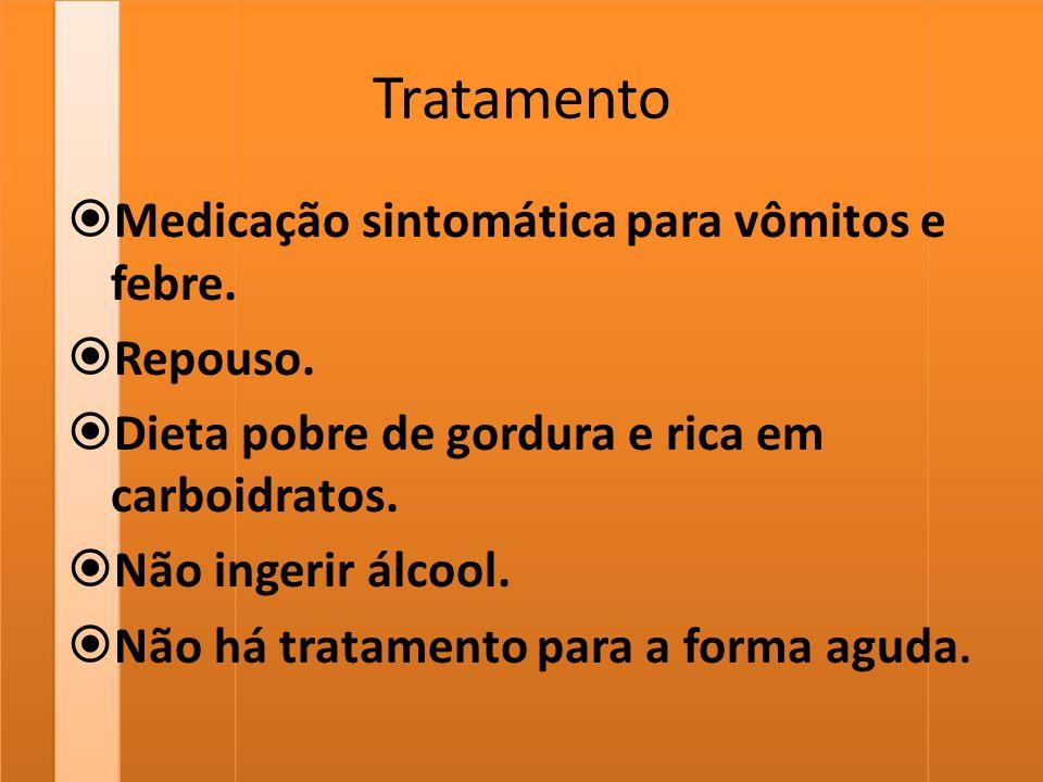 Tratamento  Medicação sintomática para vômitos e febre.  Repouso.  Dieta pobre de gordura e rica em carboidratos.  Não ingerir álcool.  Não há tr