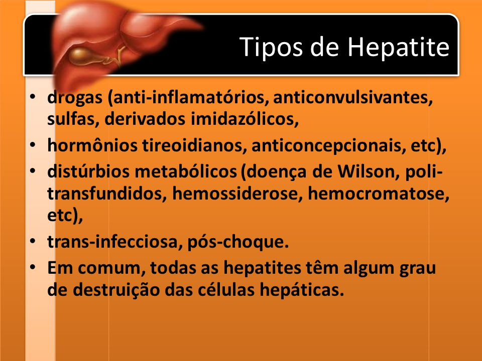 Tipos de Hepatite drogas (anti-inflamatórios, anticonvulsivantes, sulfas, derivados imidazólicos, hormônios tireoidianos, anticoncepcionais, etc), dis