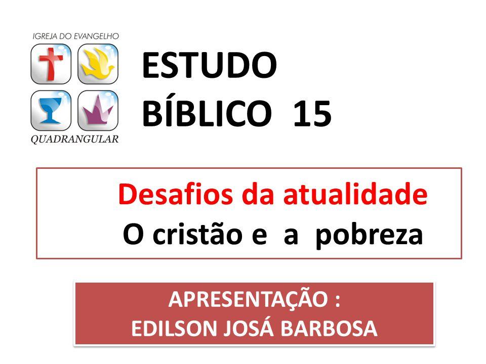 Desafios da atualidade O cristão e a pobreza ESTUDO BÍBLICO 15 APRESENTAÇÃO : EDILSON JOSÁ BARBOSA APRESENTAÇÃO : EDILSON JOSÁ BARBOSA