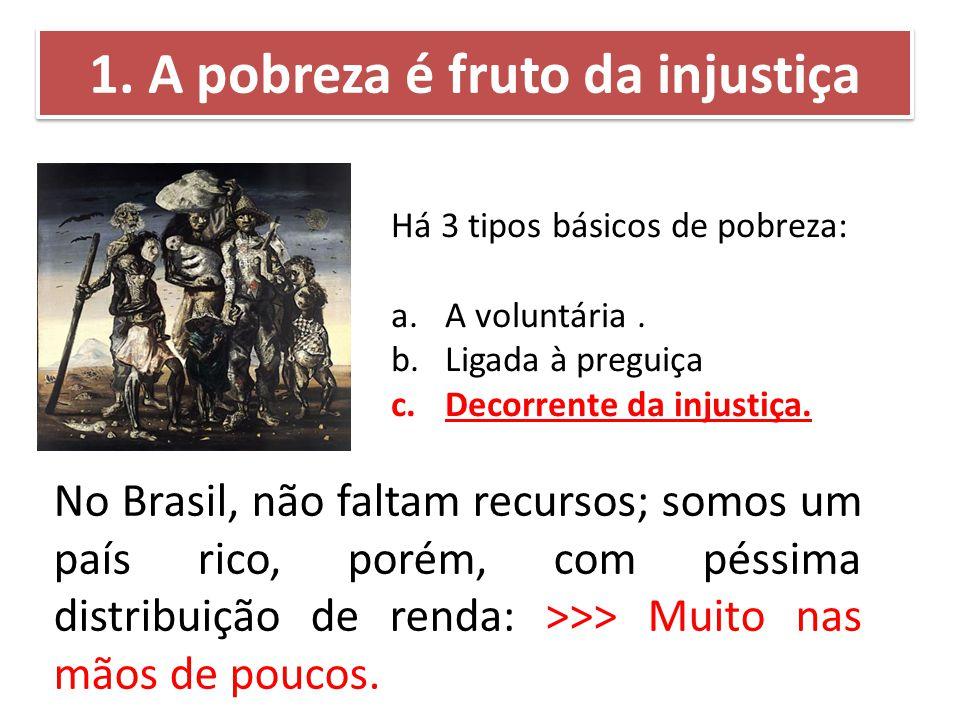 Há 3 tipos básicos de pobreza: a.A voluntária. b.Ligada à preguiça c.Decorrente da injustiça. 1. A pobreza é fruto da injustiça No Brasil, não faltam