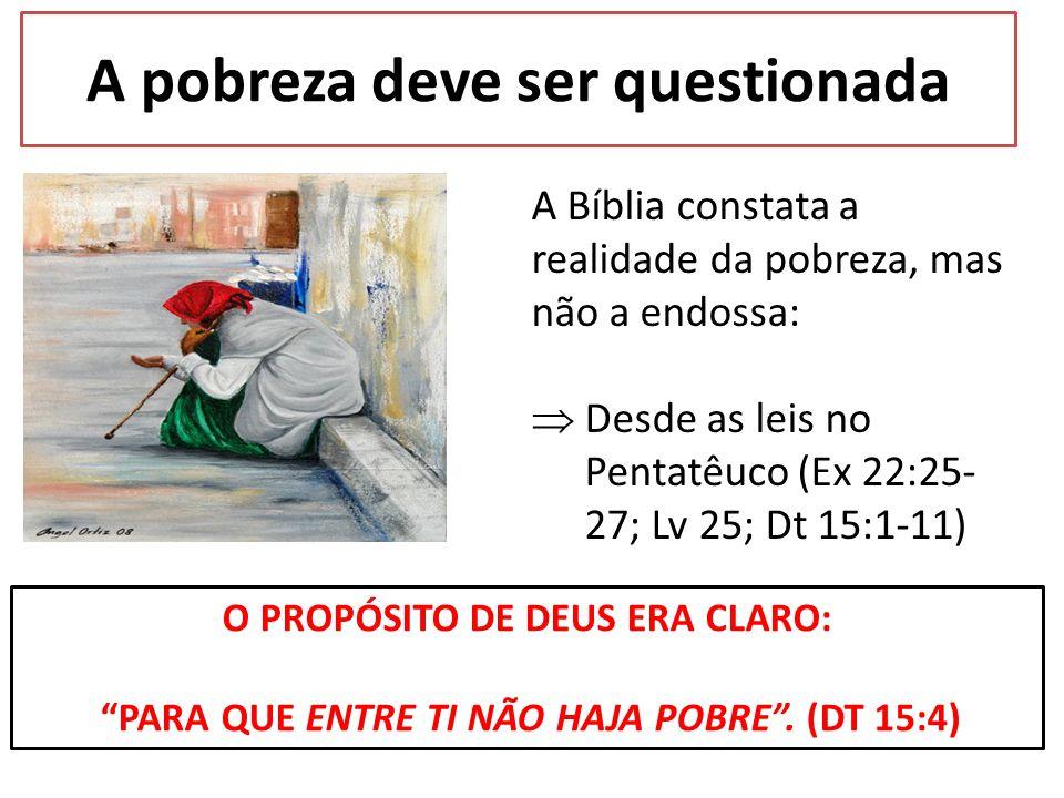 A Bíblia constata a realidade da pobreza, mas não a endossa:  Desde as leis no Pentatêuco (Ex 22:25- 27; Lv 25; Dt 15:1-11) O PROPÓSITO DE DEUS ERA C