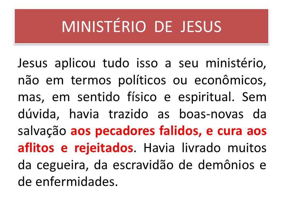 MINISTÉRIO DE JESUS Jesus aplicou tudo isso a seu ministério, não em termos políticos ou econômicos, mas, em sentido físico e espiritual. Sem dúvida,
