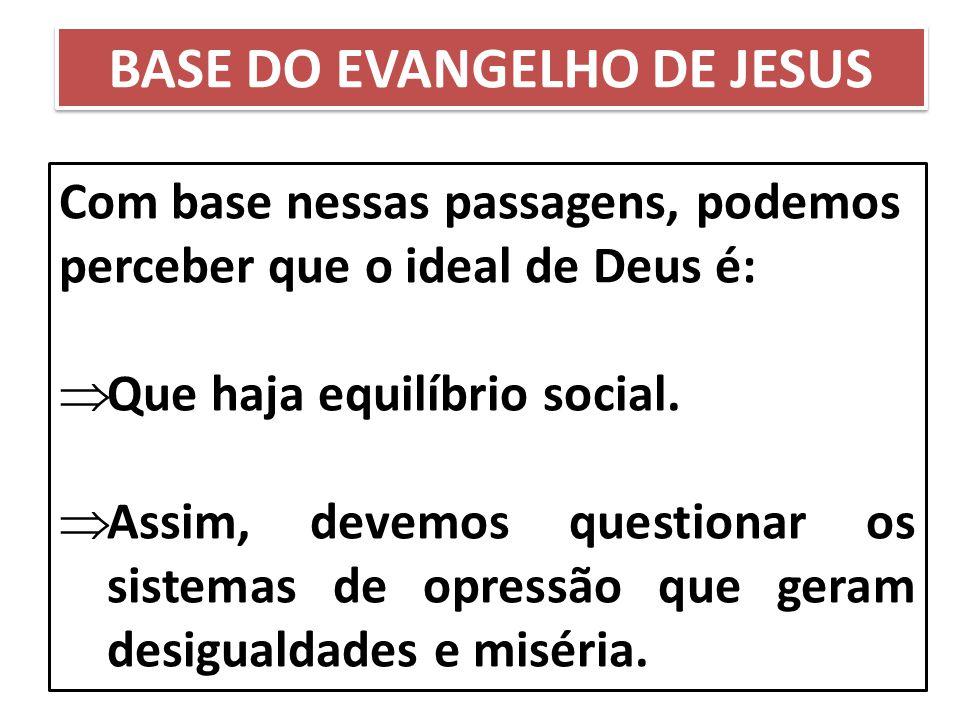 Com base nessas passagens, podemos perceber que o ideal de Deus é:  Que haja equilíbrio social.  Assim, devemos questionar os sistemas de opressão q