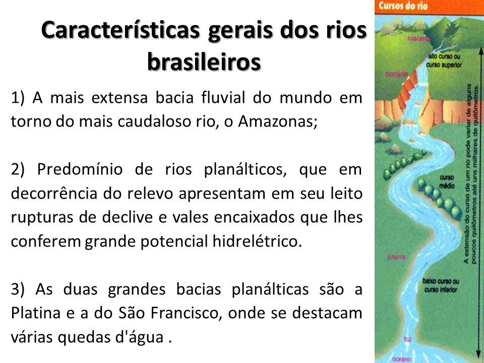 Características gerais dos rios brasileiros 1) A mais extensa bacia fluvial do mundo em torno do mais caudaloso rio, o Amazonas; 2) Predomínio de rios planálticos, que em decorrência do relevo apresentam em seu leito rupturas de declive e vales encaixados que lhes conferem grande potencial hidrelétrico.