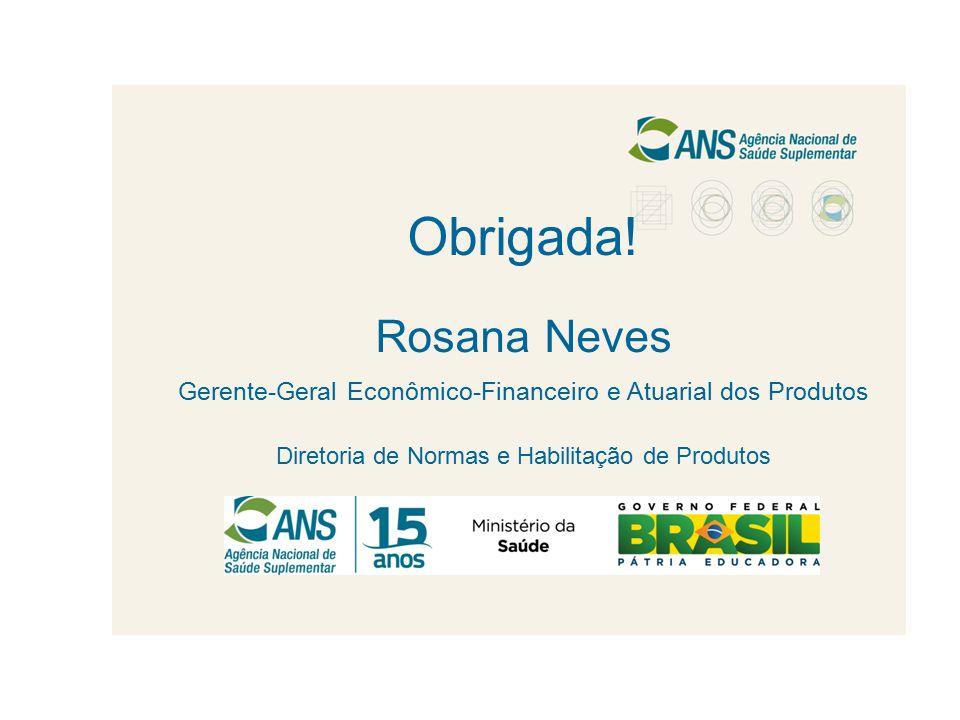Obrigada! Rosana Neves Gerente-Geral Econômico-Financeiro e Atuarial dos Produtos Diretoria de Normas e Habilitação de Produtos
