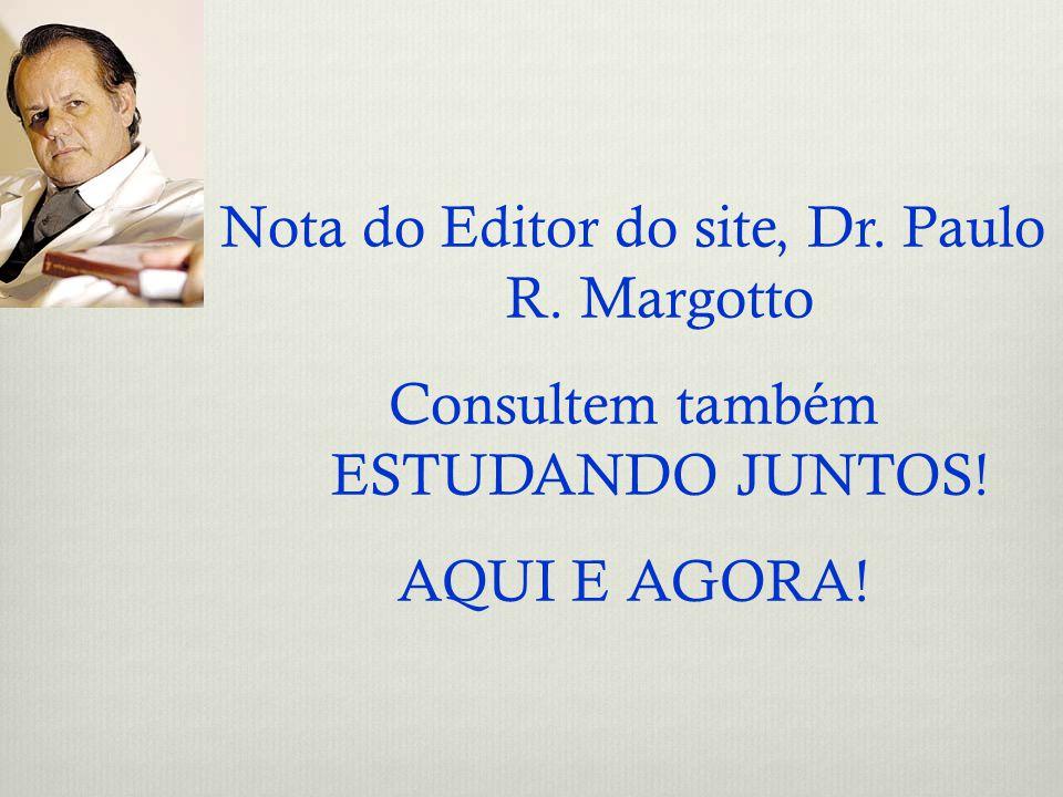 Nota do Editor do site, Dr. Paulo R. Margotto Consultem também ESTUDANDO JUNTOS! AQUI E AGORA!