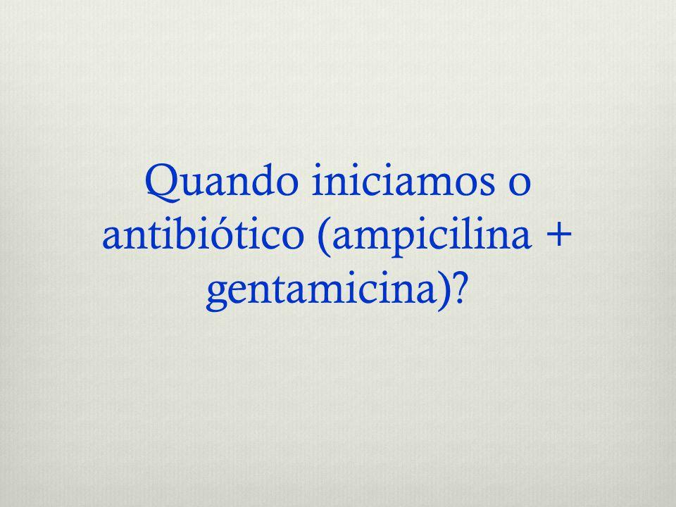 Quando iniciamos o antibiótico (ampicilina + gentamicina)?