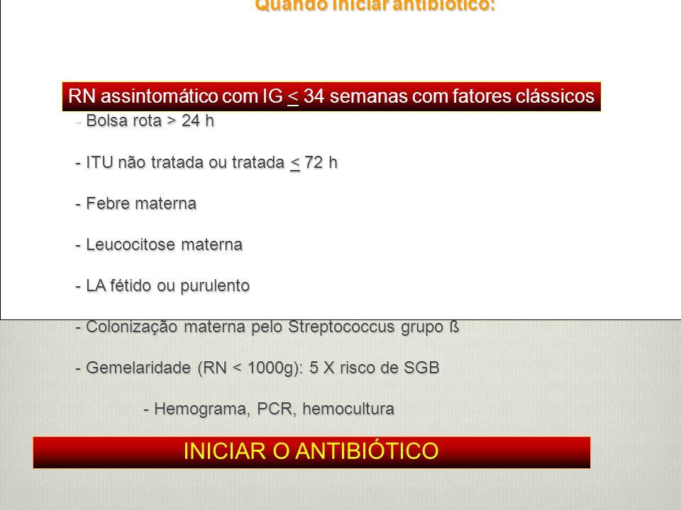 Uso Racional de Antibióticos Quando iniciar antibiótico: - Bolsa rota > 24 h - ITU não tratada ou tratada < 72 h - Febre materna - Leucocitose materna - LA fétido ou purulento - Colonização materna pelo Streptococcus grupo ß - Gemelaridade (RN < 1000g): 5 X risco de SGB - Hemograma, PCR, hemocultura - PCR diário (3 dias) RN assintomático com IG < 34 semanas com fatores clássicos INICIAR O ANTIBIÓTICO