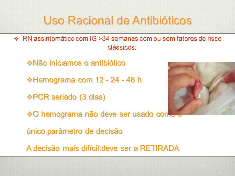 Uso Racional de Antibióticos  RN assintomático com IG >34 semanas com ou sem fatores de risco clássicos:  Não iniciamos o antibiótico  Hemograma com 12 - 24 - 48 h  PCR seriado (3 dias)  O hemograma não deve ser usado como o único parâmetro de decisão A decisão mais difícil:deve ser a RETIRADA
