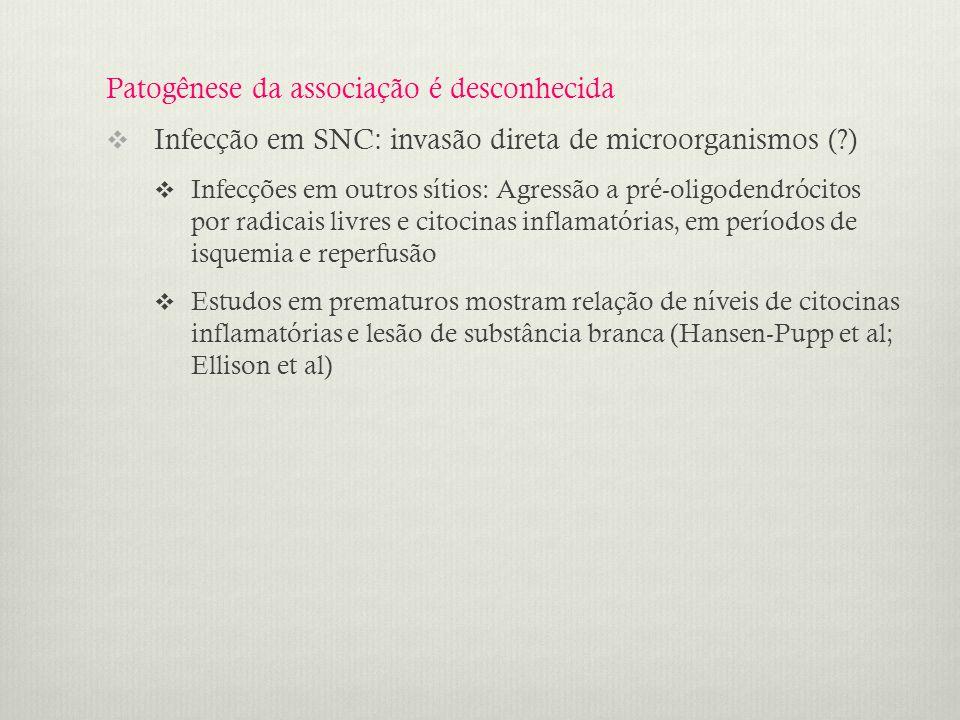 Patogênese da associação é desconhecida  Infecção em SNC: invasão direta de microorganismos (?)  Infecções em outros sítios: Agressão a pré-oligodendrócitos por radicais livres e citocinas inflamatórias, em períodos de isquemia e reperfusão  Estudos em prematuros mostram relação de níveis de citocinas inflamatórias e lesão de substância branca (Hansen-Pupp et al; Ellison et al)