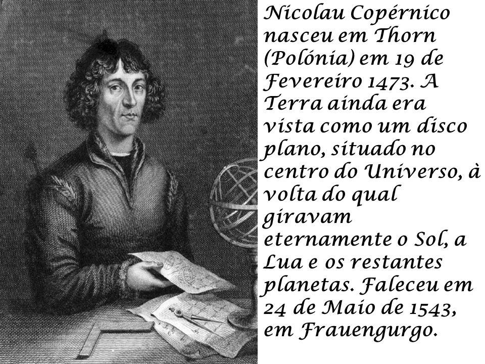Nicolau Copérnico nasceu em Thorn (Polónia) em 19 de Fevereiro 1473. A Terra ainda era vista como um disco plano, situado no centro do Universo, à vol