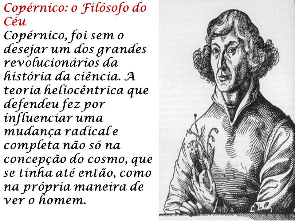Copérnico: o Filósofo do Céu Copérnico, foi sem o desejar um dos grandes revolucionários da história da ciência. A teoria heliocêntrica que defendeu f