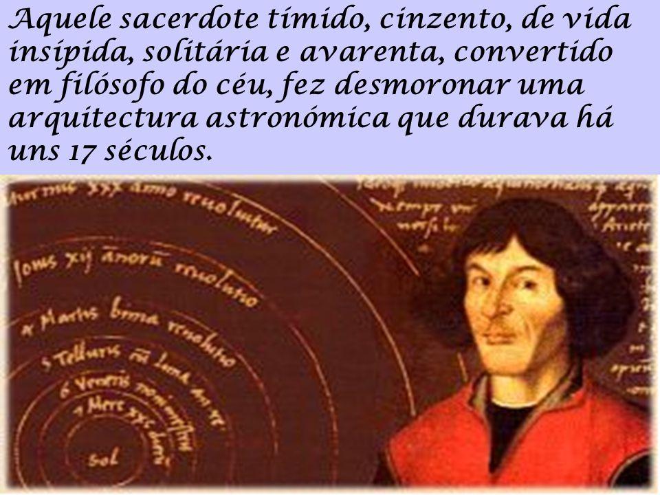 Aquele sacerdote tímido, cinzento, de vida insípida, solitária e avarenta, convertido em filósofo do céu, fez desmoronar uma arquitectura astronómica