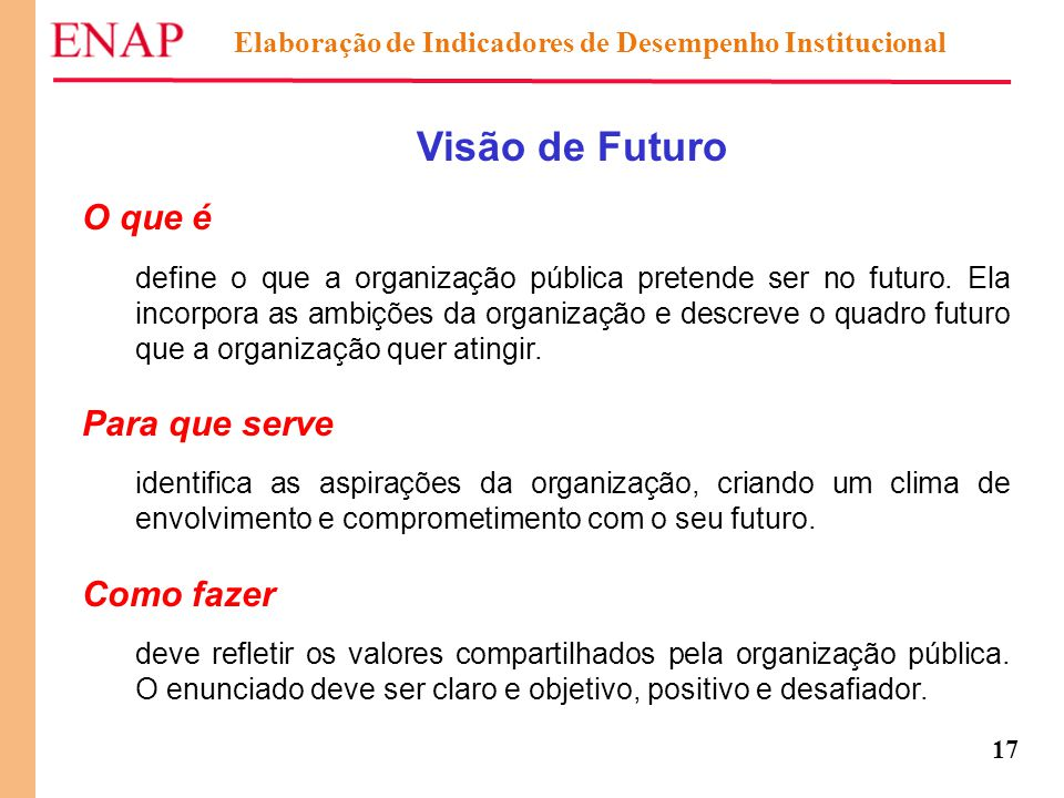17 Visão de Futuro O que é define o que a organização pública pretende ser no futuro. Ela incorpora as ambições da organização e descreve o quadro fut