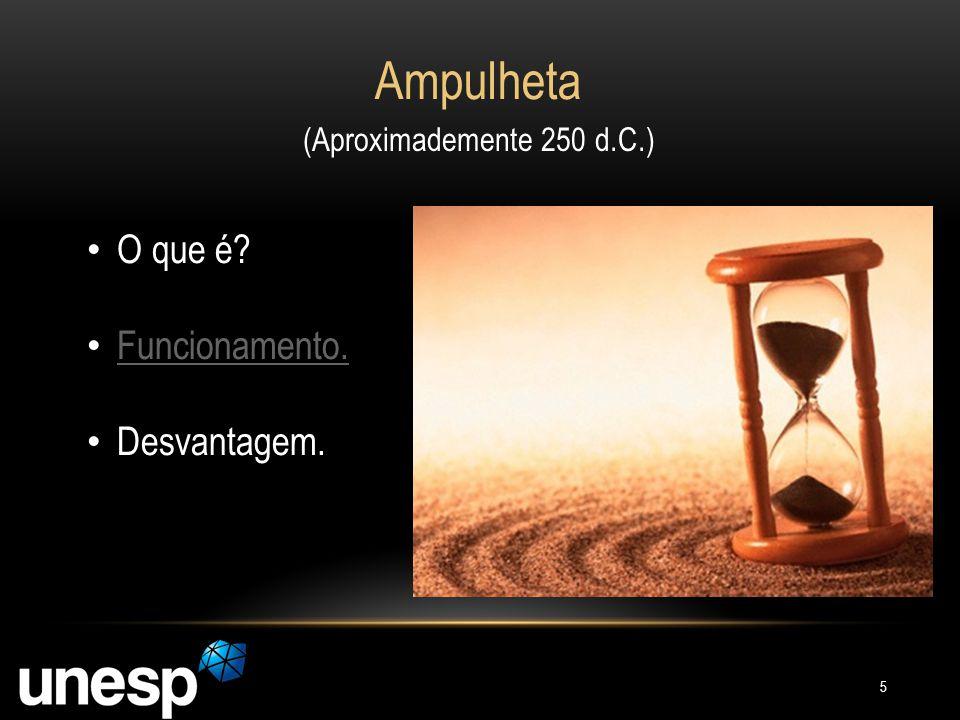 Ampulheta (Aproximademente 250 d.C.) O que é? Funcionamento. Funcionamento. Desvantagem. 5