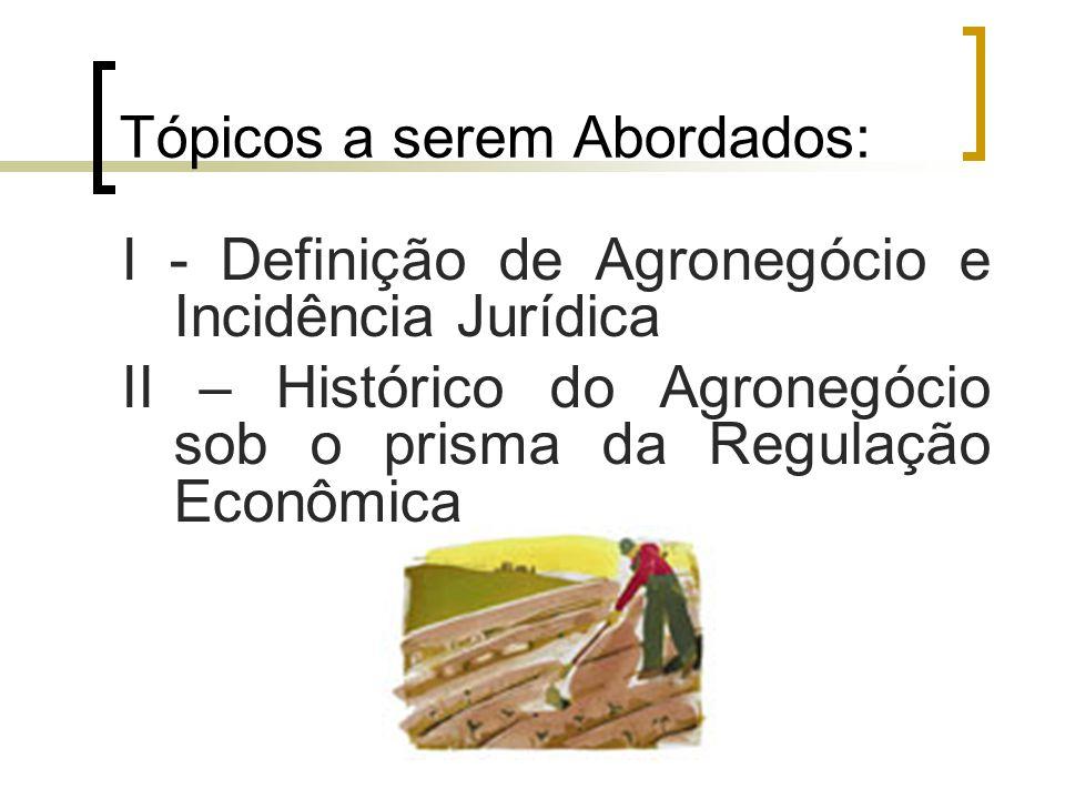 Tópicos a serem Abordados: I - Definição de Agronegócio e Incidência Jurídica II – Histórico do Agronegócio sob o prisma da Regulação Econômica
