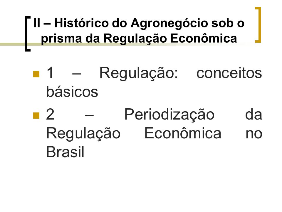 II – Histórico do Agronegócio sob o prisma da Regulação Econômica 1 – Regulação: conceitos básicos 2 – Periodização da Regulação Econômica no Brasil