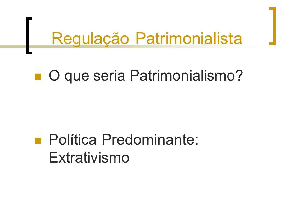Regulação Patrimonialista O que seria Patrimonialismo? Política Predominante: Extrativismo