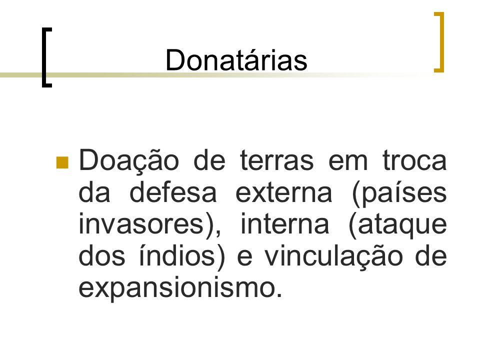 Donatárias Doação de terras em troca da defesa externa (países invasores), interna (ataque dos índios) e vinculação de expansionismo.