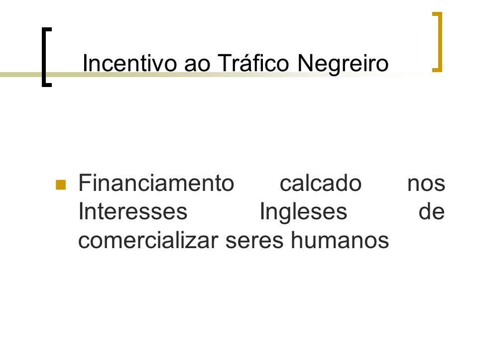 Incentivo ao Tráfico Negreiro Financiamento calcado nos Interesses Ingleses de comercializar seres humanos