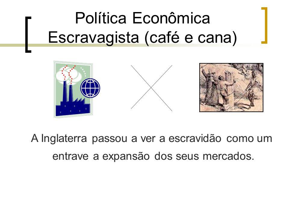 Política Econômica Escravagista (café e cana) A Inglaterra passou a ver a escravidão como um entrave a expansão dos seus mercados.