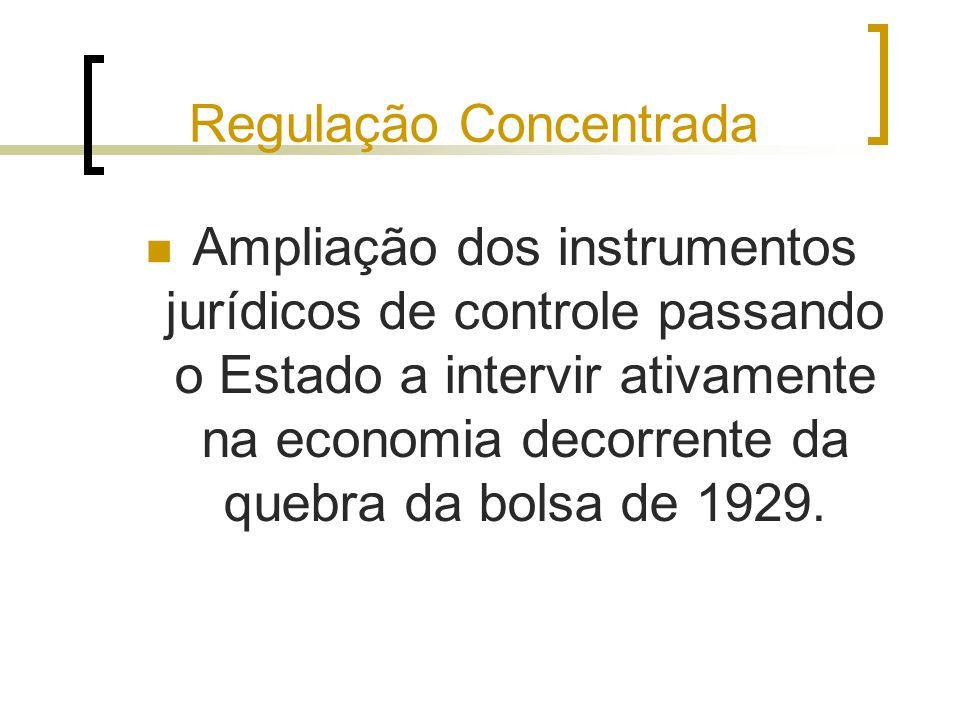 Regulação Concentrada Ampliação dos instrumentos jurídicos de controle passando o Estado a intervir ativamente na economia decorrente da quebra da bol