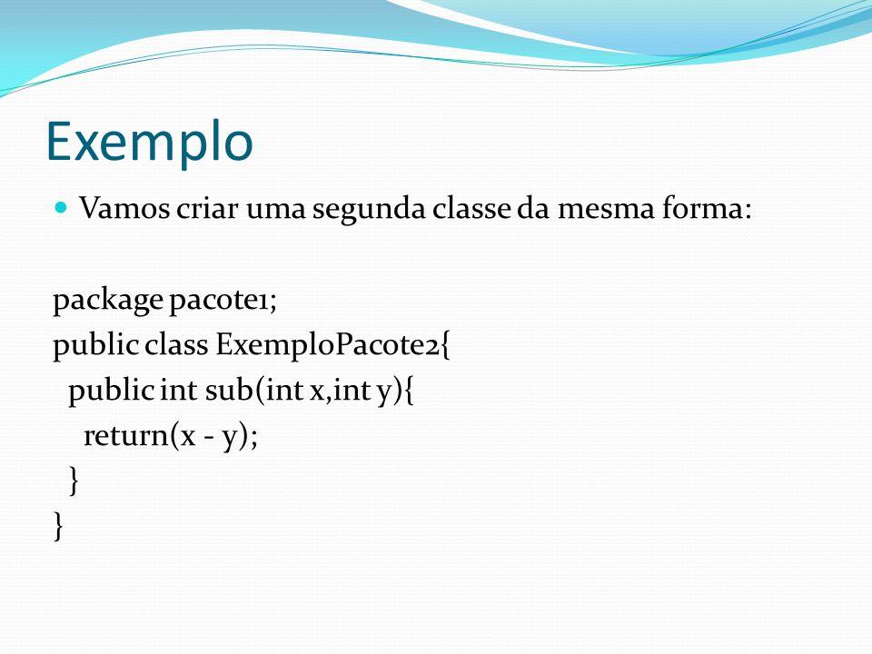 Exemplo Vamos criar uma segunda classe da mesma forma: package pacote1; public class ExemploPacote2{ public int sub(int x,int y){ return(x - y); }